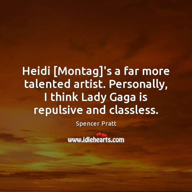 Heidi [Montag]'s a far more talented artist. Personally, I think Lady Spencer Pratt Picture Quote