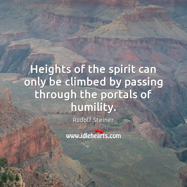 Heights of the spirit can only be climbed by passing through the portals of humility. Rudolf Steiner Picture Quote