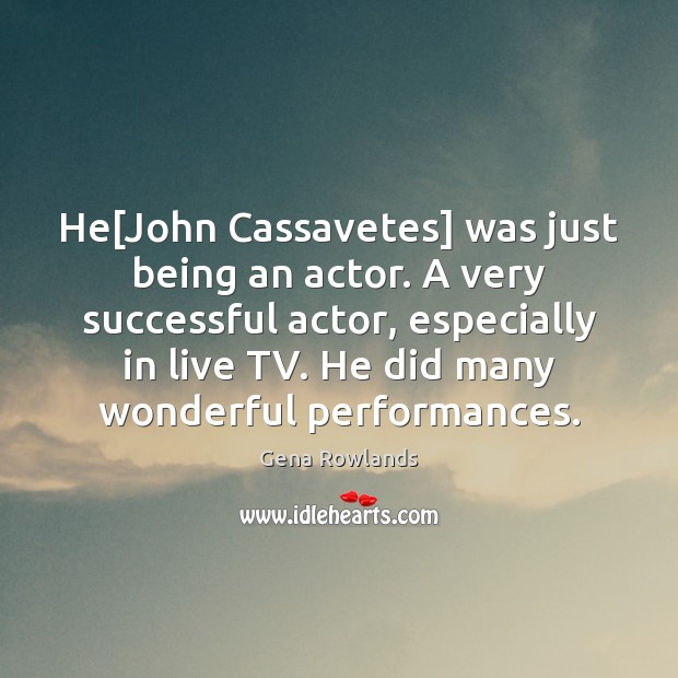 He[John Cassavetes] was just being an actor. A very successful actor, Gena Rowlands Picture Quote