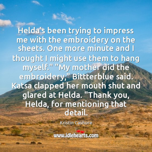 Helda's been trying to impress me with the embroidery on the sheets. Kristin Cashore Picture Quote