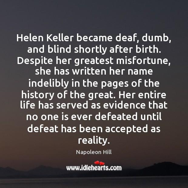 Helen Keller became deaf, dumb, and blind shortly after birth. Despite her Napoleon Hill Picture Quote