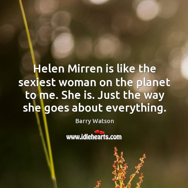 Helen Mirren is like the sexiest woman on the planet to me. Barry Watson Picture Quote