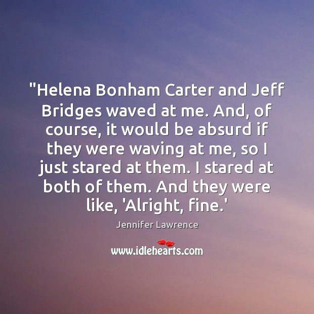 """""""Helena Bonham Carter and Jeff Bridges waved at me. And, of course, Jennifer Lawrence Picture Quote"""