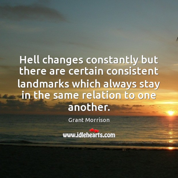 Hell changes constantly but there are certain consistent landmarks which always stay Grant Morrison Picture Quote