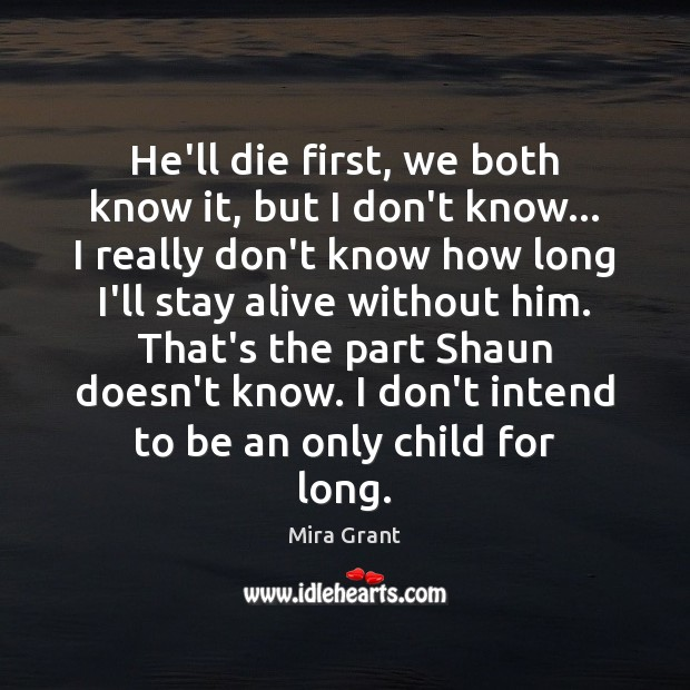 He'll die first, we both know it, but I don't know… I Mira Grant Picture Quote