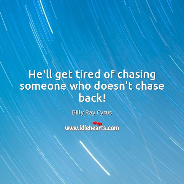 Image, He'll get tired of chasing someone who doesn't chase back!