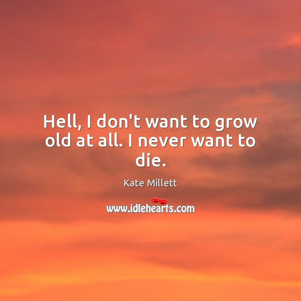 Image, Hell, I don't want to grow old at all. I never want to die.