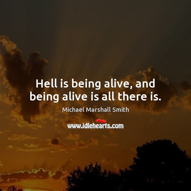 Hell is being alive, and being alive is all there is. Image