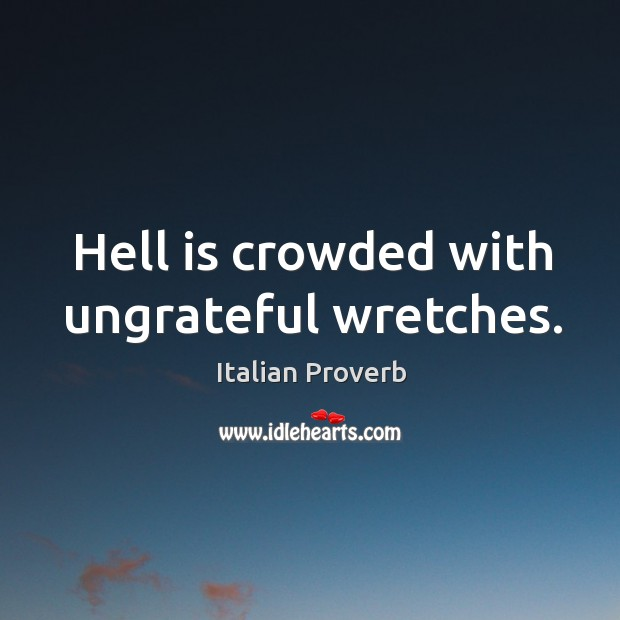 Hell is crowded with ungrateful wretches. Image