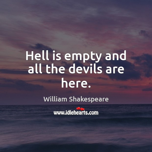 Hell is empty and all the devils are here. Image