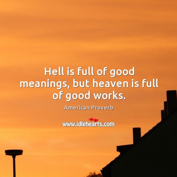 Hell is full of good meanings, but heaven is full of good works. American Proverbs Image
