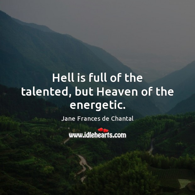 Hell is full of the talented, but Heaven of the energetic. Image