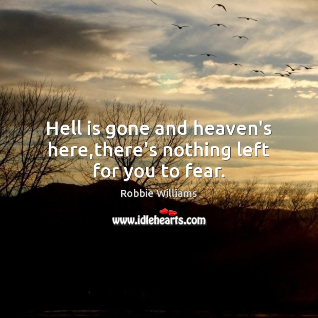 Hell is gone and heaven's here,there's nothing left for you to fear. Robbie Williams Picture Quote