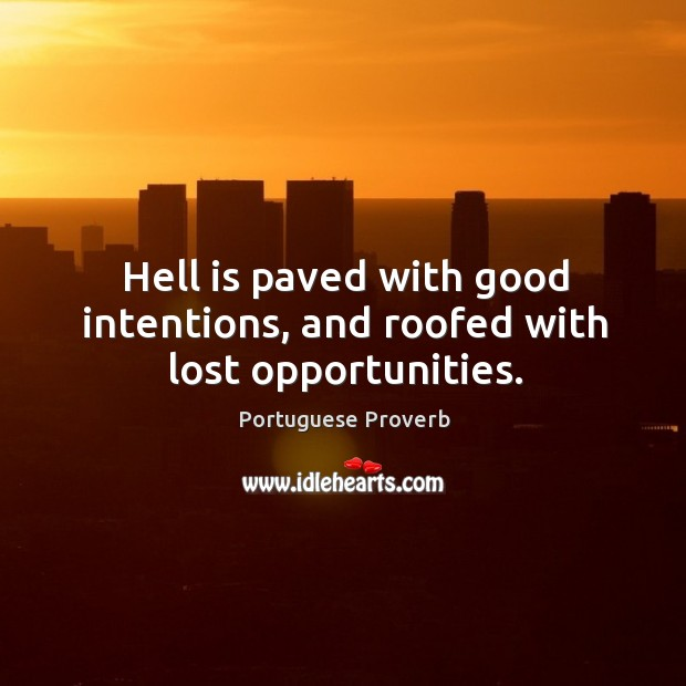 Hell is paved with good intentions, and roofed with lost opportunities. Image