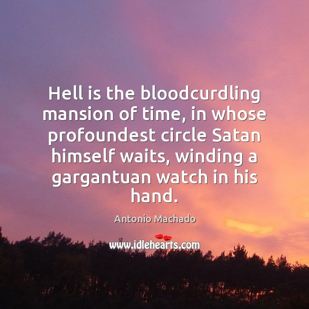 Hell is the bloodcurdling mansion of time, in whose profoundest circle Satan Antonio Machado Picture Quote
