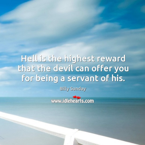 Hell is the highest reward that the devil can offer you for being a servant of his. Billy Sunday Picture Quote