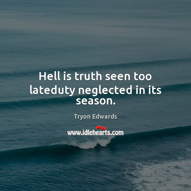 Hell is truth seen too lateduty neglected in its season. Tryon Edwards Picture Quote