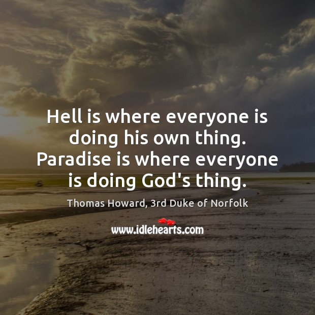 Hell is where everyone is doing his own thing. Paradise is where Image
