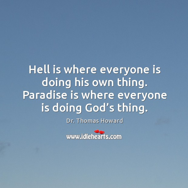 Hell is where everyone is doing his own thing. Paradise is where everyone is doing God's thing. Image
