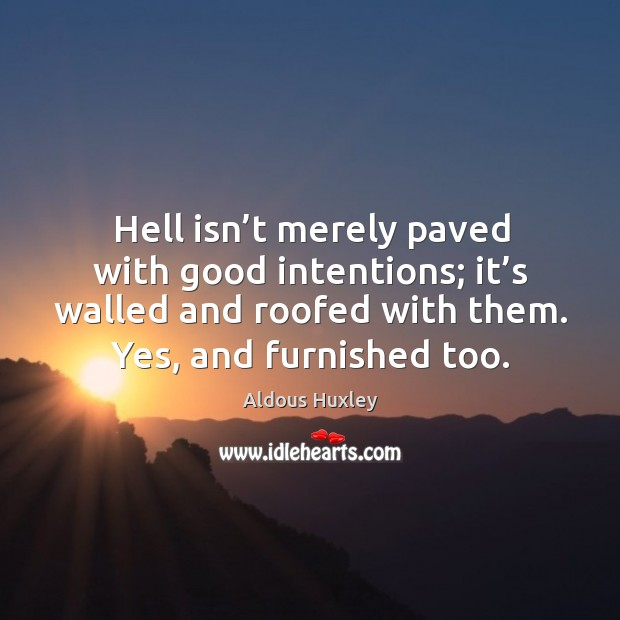 Image, Hell isn't merely paved with good intentions; it's walled and roofed with them.