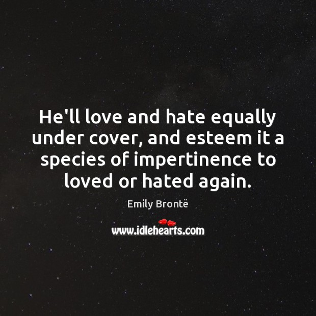 He'll love and hate equally under cover, and esteem it a species Hate Quotes Image