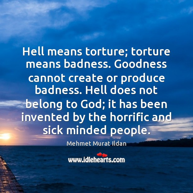 Image, Hell means torture; torture means badness. Goodness cannot create or produce badness.