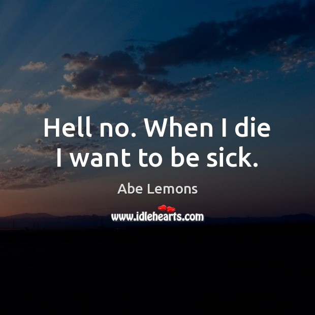 Hell no. When I die I want to be sick. Abe Lemons Picture Quote
