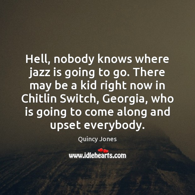 Hell, nobody knows where jazz is going to go. There may be Image