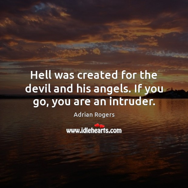 Hell was created for the devil and his angels. If you go, you are an intruder. Adrian Rogers Picture Quote