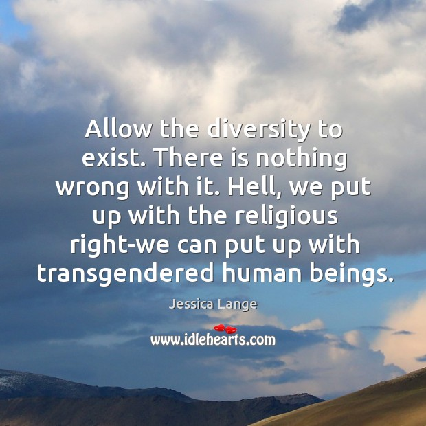 Hell, we put up with the religious right-we can put up with transgendered human beings. Jessica Lange Picture Quote