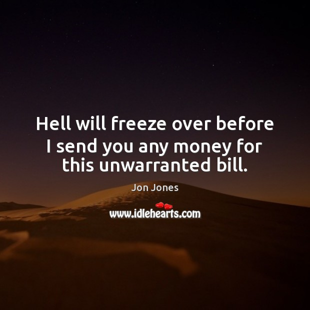 Hell will freeze over before I send you any money for this unwarranted bill. Jon Jones Picture Quote