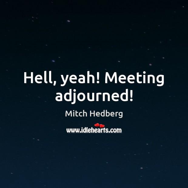 Hell, yeah! Meeting adjourned! Image