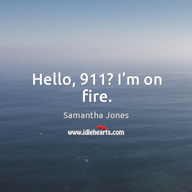 Hello, 911? I'm on fire. Samantha Jones Picture Quote