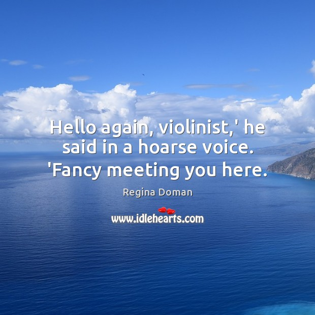 Hello again, violinist,' he said in a hoarse voice. 'Fancy meeting you here. Image
