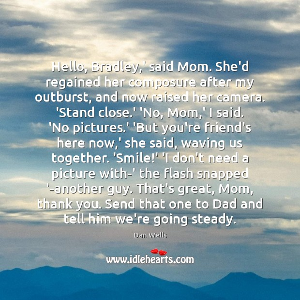 Hello, Bradley,' said Mom. She'd regained her composure after my outburst, Dan Wells Picture Quote