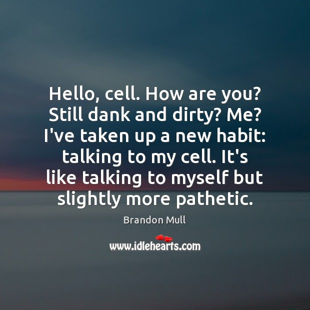 Image, Hello, cell. How are you? Still dank and dirty? Me? I've taken