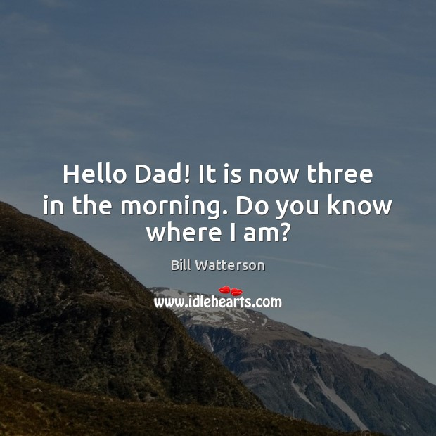 Hello Dad! It is now three in the morning. Do you know where I am? Image