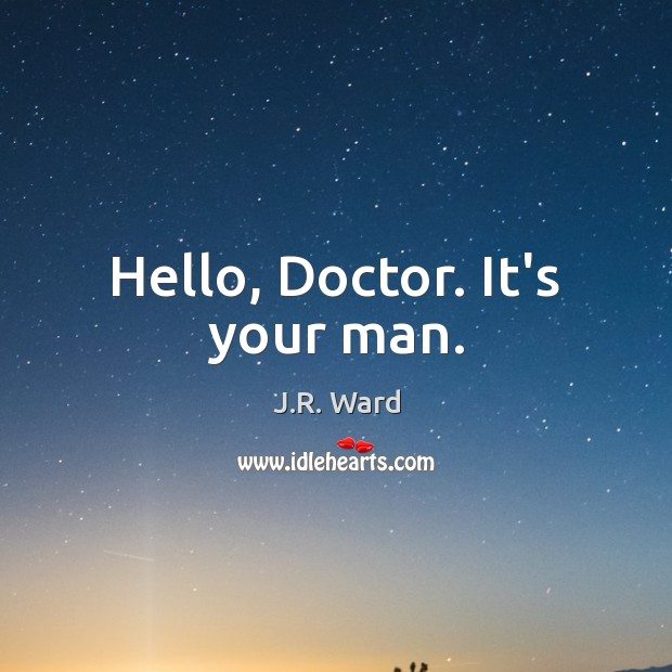 Image, Hello, Doctor. It's your man.