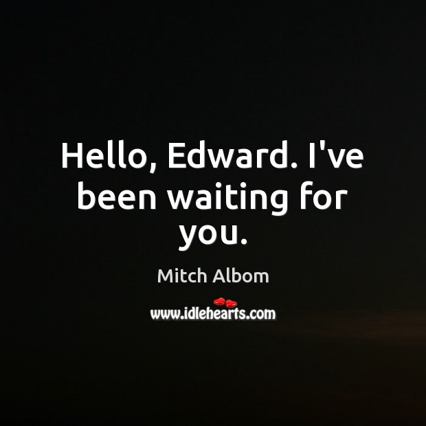 Hello, Edward. I've been waiting for you. Mitch Albom Picture Quote