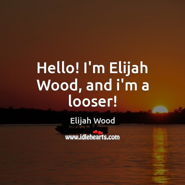 Hello! I'm Elijah Wood, and i'm a looser! Image