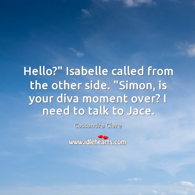 """Image, Hello?"""" Isabelle called from the other side. """"Simon, is your diva moment"""