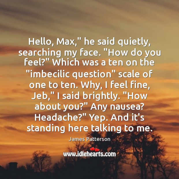 "Image, Hello, Max,"" he said quietly, searching my face. ""How do you feel?"""