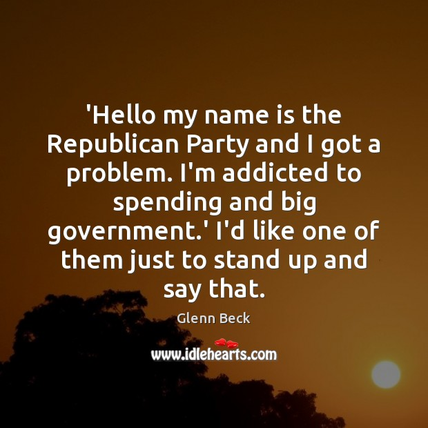 'Hello my name is the Republican Party and I got a problem. Glenn Beck Picture Quote