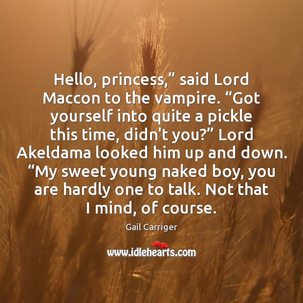 """Hello, princess,"""" said Lord Maccon to the vampire. """"Got yourself into quite Gail Carriger Picture Quote"""