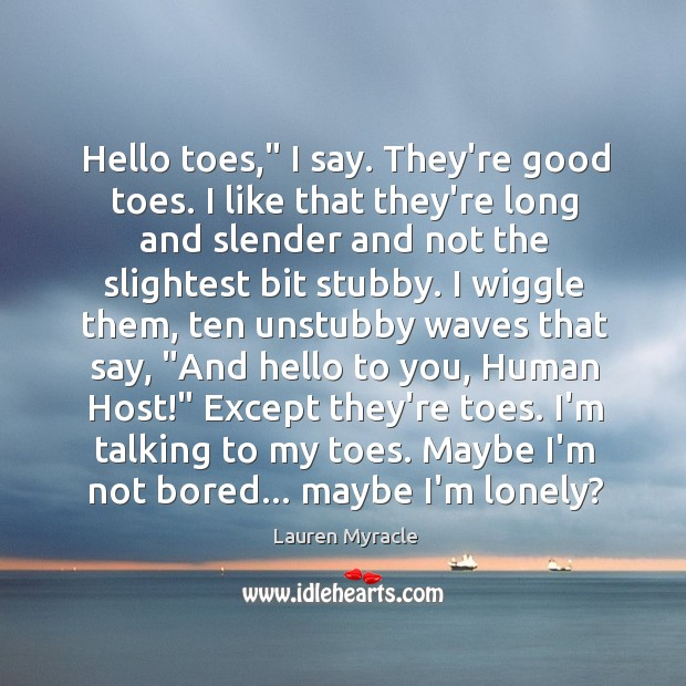 """Hello toes,"""" I say. They're good toes. I like that they're long Lauren Myracle Picture Quote"""