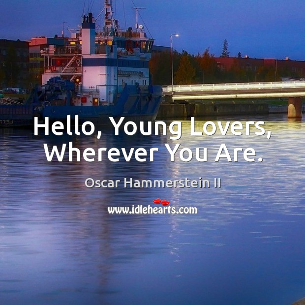 Hello, Young Lovers, Wherever You Are. Oscar Hammerstein II Picture Quote