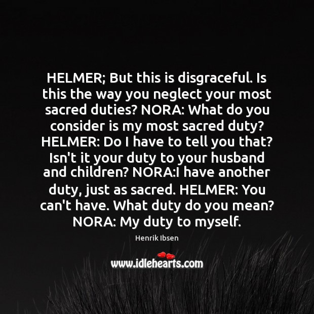 Henrik Ibsen Picture Quote image saying: HELMER; But this is disgraceful. Is this the way you neglect your