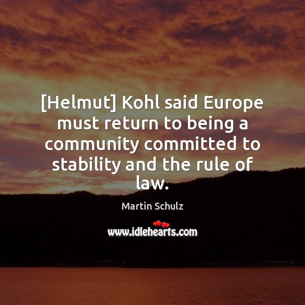 [Helmut] Kohl said Europe must return to being a community committed to Martin Schulz Picture Quote
