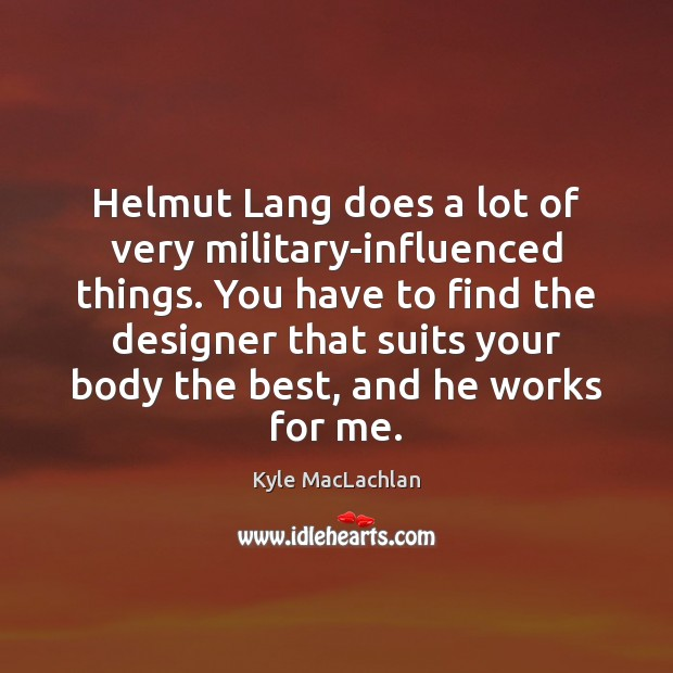 Helmut Lang does a lot of very military-influenced things. You have to Kyle MacLachlan Picture Quote
