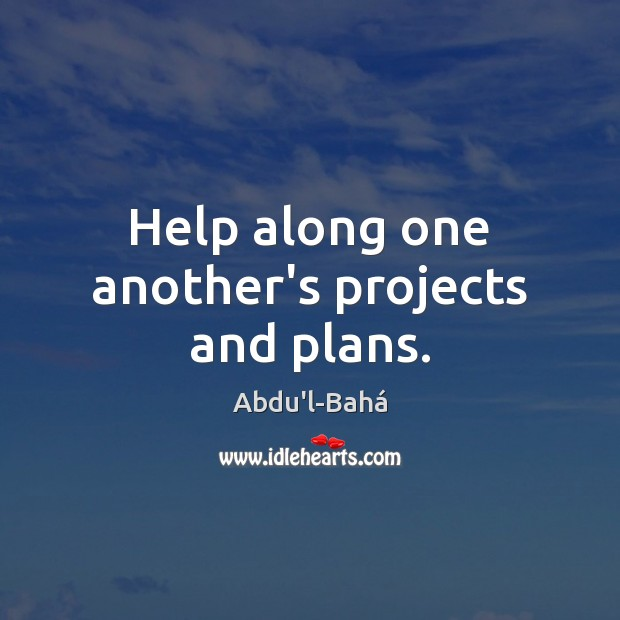 Help along one another's projects and plans. Image